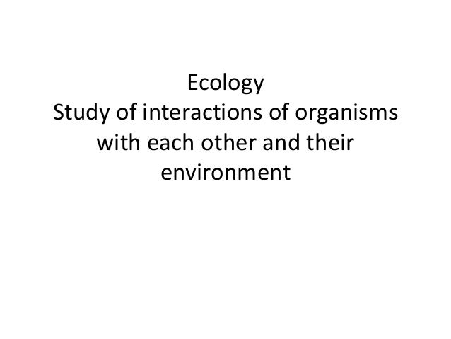 EcologyStudy of interactions of organisms    with each other and their           environment