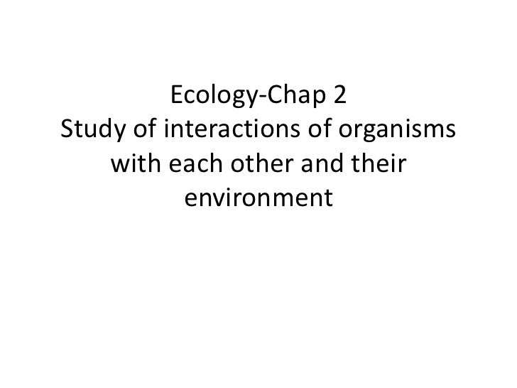 Ecology-Chap 2Study of interactions of organisms    with each other and their           environment