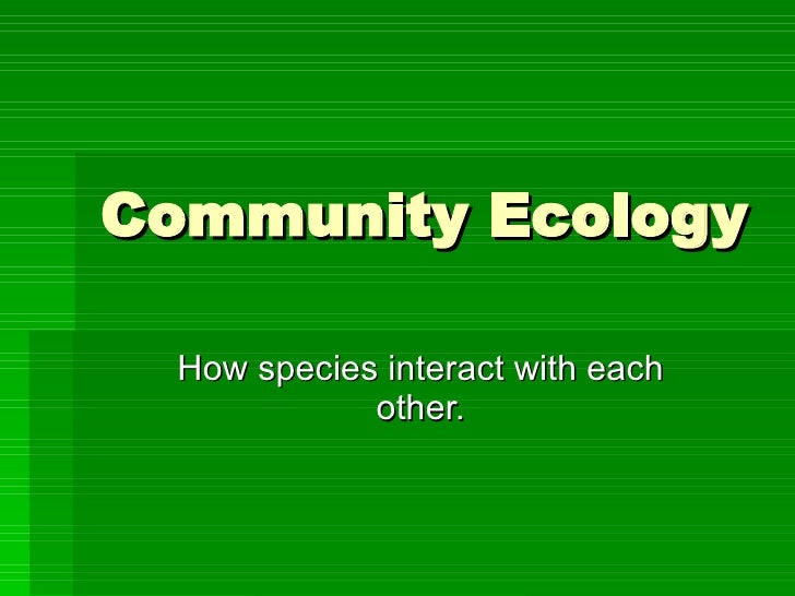 Community Ecology How species interact with each other.