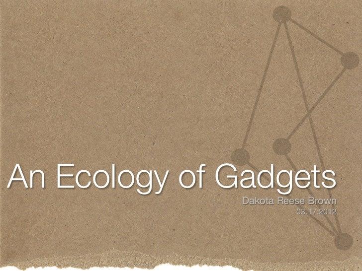 An Ecology of Gadgets               Dakota Reese Brown                         03.17.2012