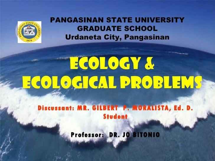 PANGASINAN STATE UNIVERSITY GRADUATE SCHOOL Urdaneta City, Pangasinan ECOLOGY & ECOLOGICAL PROBLEMS Discussant: MR. GILBER...