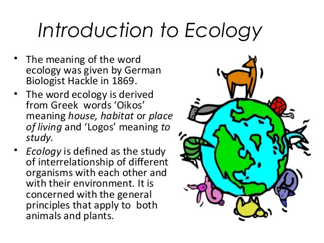 Introduction to Ecology  • The meaning of the word  ecology was given by German  Biologist Hackle in 1869.  • The word eco...