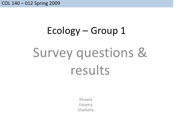 COL 140 – 012 Spring 2009                        Ecology – Group 1               Survey questions &                    res...