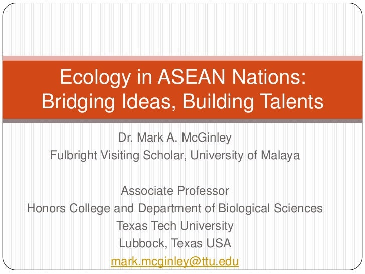 Ecology in ASEAN Nations:  Bridging Ideas, Building Talents                 Dr. Mark A. McGinley    Fulbright Visiting Sch...