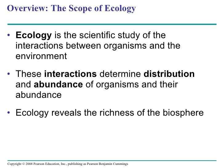 Overview: The Scope of Ecology <ul><li>Ecology  is the scientific study of the interactions between organisms and the envi...