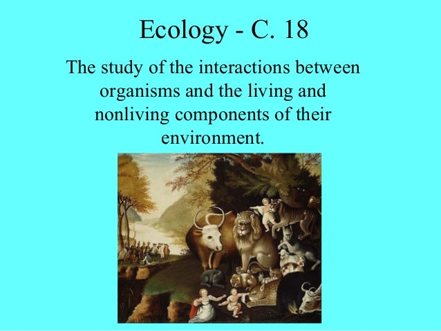 Ecology - C. 18The study of the interactions between    organisms and the living and   nonliving components of their      ...