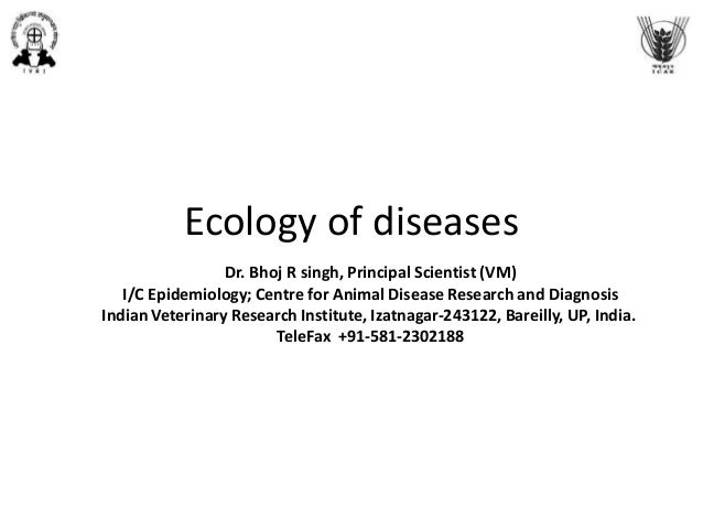 Ecology of diseases Dr. Bhoj R singh, Principal Scientist (VM) I/C Epidemiology; Centre for Animal Disease Research and Di...