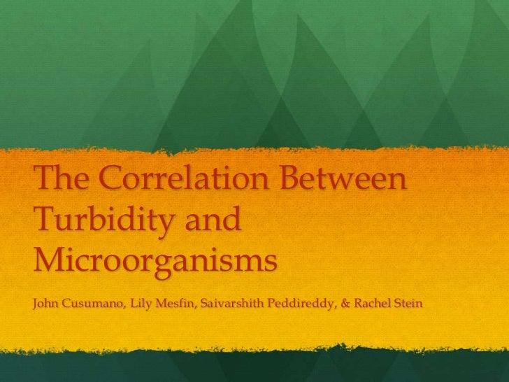 The Correlation BetweenTurbidity andMicroorganismsJohn Cusumano, Lily Mesfin, Saivarshith Peddireddy, & Rachel Stein