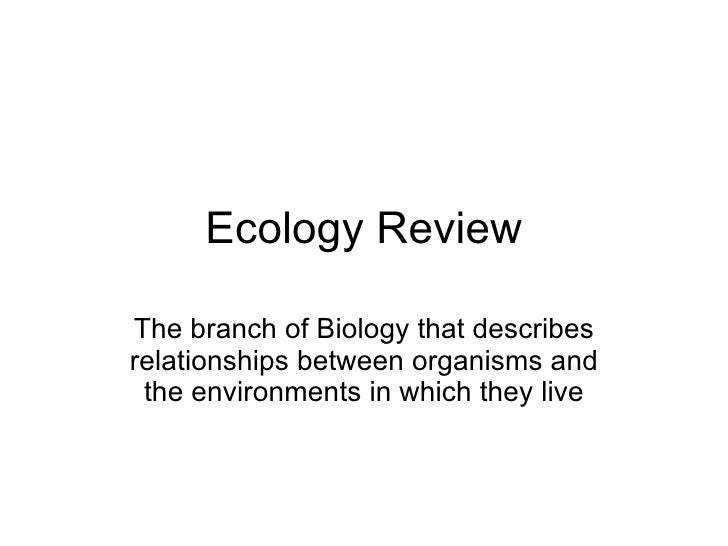 Ecology Review The branch of Biology that describes relationships between organisms and the environments in which they live