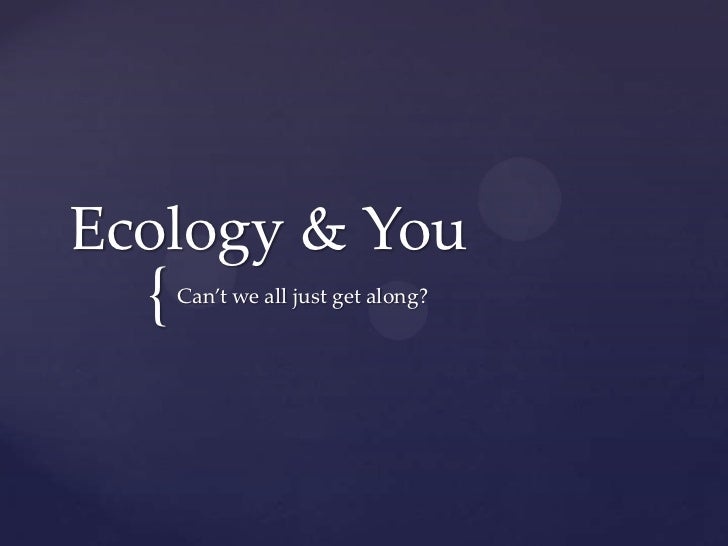 Ecology & You  {   Can't we all just get along?