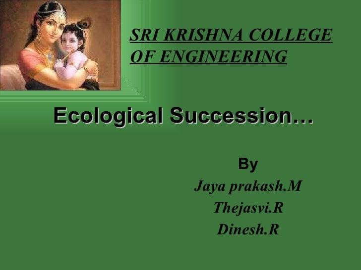 Ecological Succession… By Jaya prakash.M Thejasvi.R Dinesh.R SRI KRISHNA COLLEGE OF ENGINEERING