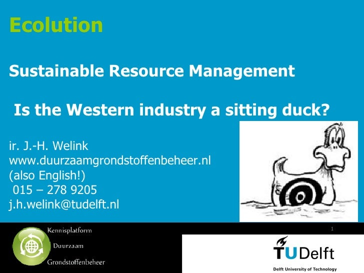EcolutionSustainable Resource ManagementIs the Western industry a sitting duck?ir. J.-H. Welinkwww.duurzaamgrondstoffenbeh...