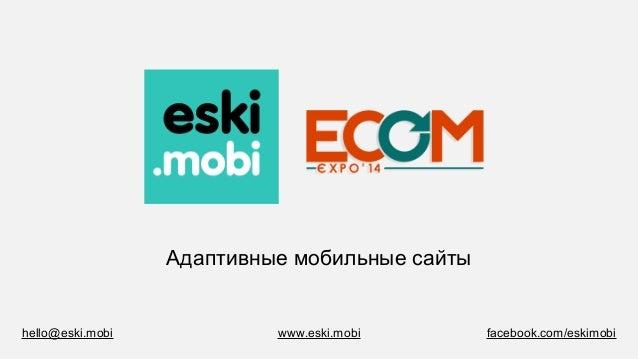 Адаптивные мобильные сайты www.eski.mobi facebook.com/eskimobihello@eski.mobi
