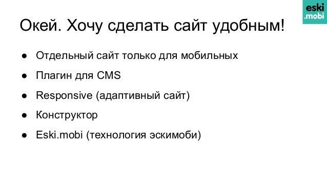 Окей. Хочу сделать сайт удобным! ● Отдельный сайт только для мобильных ● Плагин для CMS ● Responsive (адаптивный сайт) ● К...