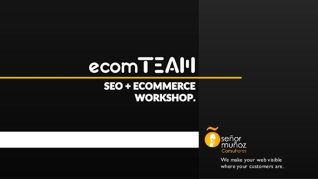 We make your web visible where your customers are. SEO + ECOMMERCE WORKSHOP.
