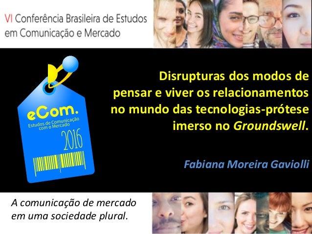 Disrupturas dos modos de pensar e viver os relacionamentos no mundo das tecnologias-prótese imerso no Groundswell. Fabiana...