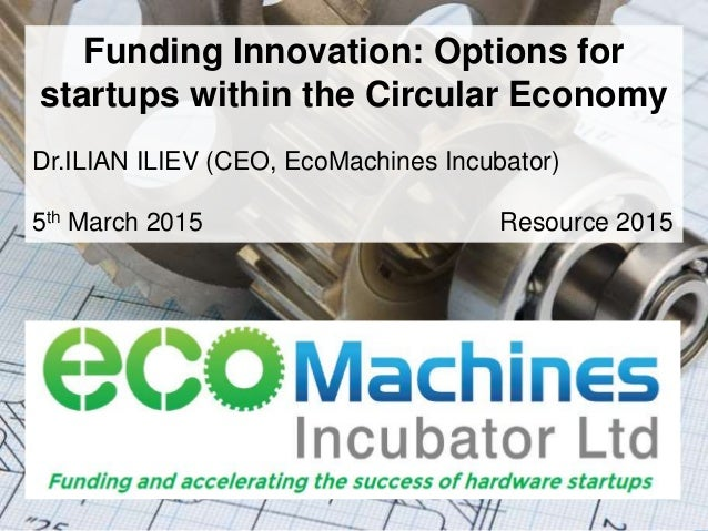 ©2014 EcoMachines Incubator Ltd. All rights reserved Funding Innovation: Options for startups within the Circular Economy ...