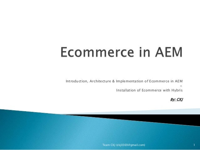 Introduction, Architecture & Implementation of Ecommerce in AEM + Installation of Ecommerce with Hybris By: CKJ Team CKJ (...