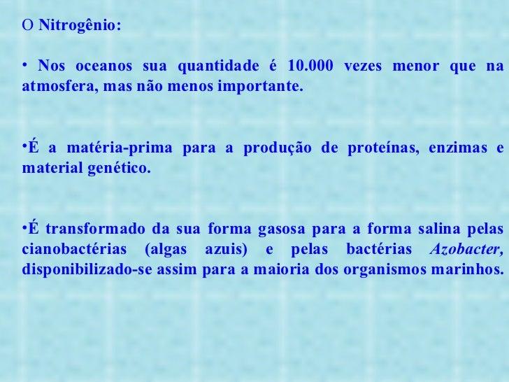 <ul><li>O  Nitrogênio: </li></ul><ul><li>Nos oceanos sua quantidade é 10.000 vezes menor que na atmosfera, mas não menos i...