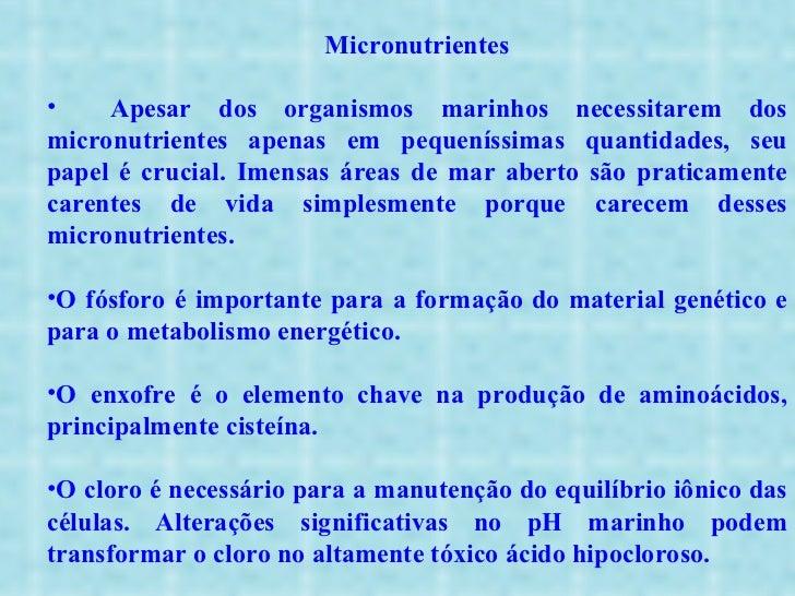 <ul><li>Micronutrientes </li></ul><ul><li>Apesar dos organismos marinhos necessitarem dos micronutrientes apenas em pequen...