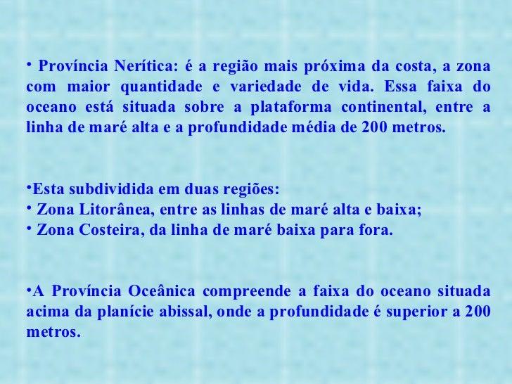 <ul><li>Província Nerítica: é a região mais próxima da costa, a zona com maior quantidade e variedade de vida. Essa faixa ...