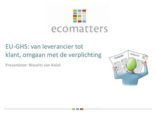 EU-GHS: van leverancier tot klant, omgaan met de verplichtingen Presentator: Maurits van Kolck