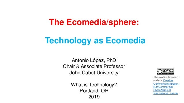 The Ecomedia/sphere: Technology as Ecomedia Antonio López, PhD Chair & Associate Professor John Cabot University What is T...