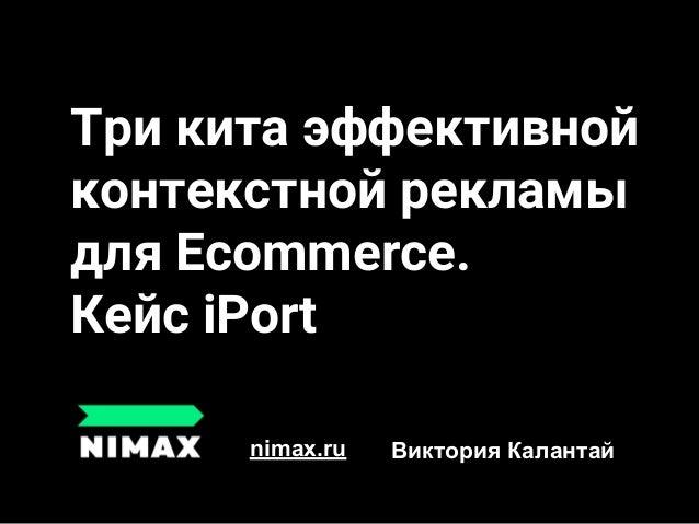 Три кита эффективной контекстной рекламы для Ecommerce. Кейс iPort nimax.ru Виктория Калантай