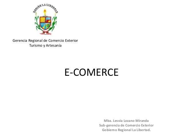 E-COMERCEMba. Lesvia Lozano MirandaSub-gerencia de Comercio ExteriorGobierno Regional La Libertad.Gerencia Regional de Com...