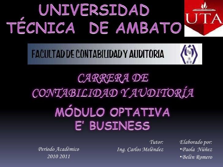 UNIVERSIDAD  TÉCNICA  DE AMBATO<br />CARRERA DE <br />CONTABILIDAD Y AUDITORÍA<br />MÓDULO OPTATIVA<br />E' BUSINESS<br />...