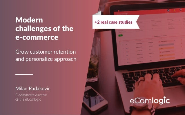 Modern challenges of the e-commerce Grow customer retention and personalize approach Milan Radakovic E-commerce director o...