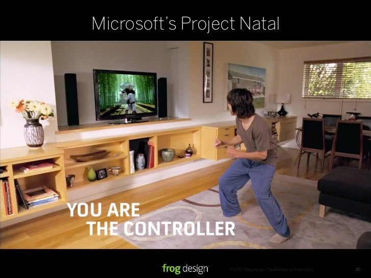 Microsoft's Project Natal                       © 2007 frog design. Confidential & Proprietary.   20