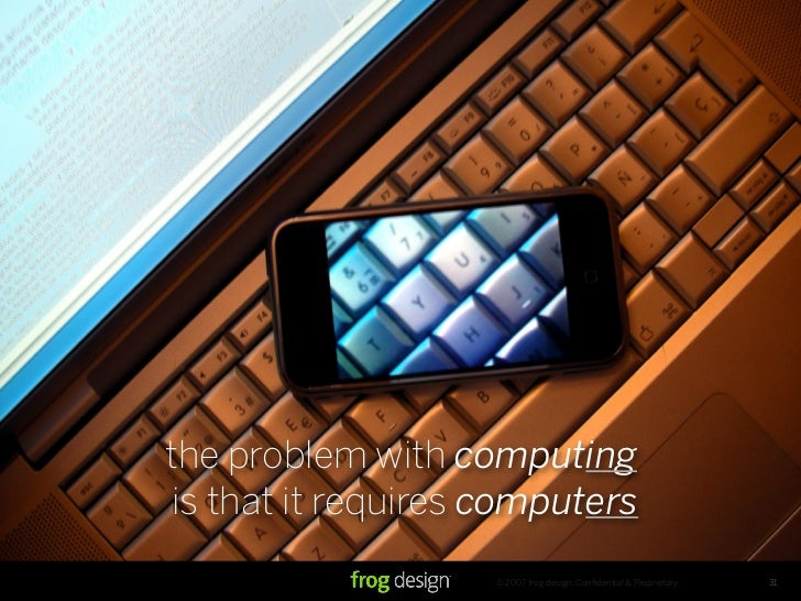 the problem with computing  is that it requires computers                     © 2007 frog design. Confidential & Proprietar...