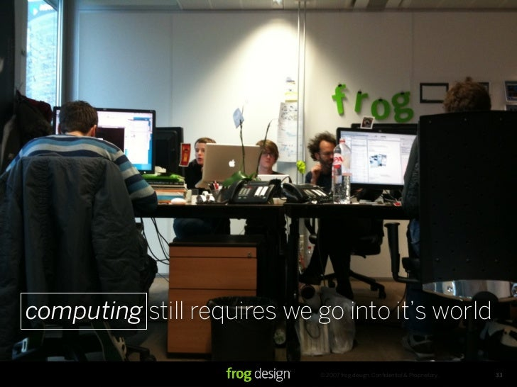 computing still requires we go into it's world                               © 2007 frog design. Confidential & Proprietary...