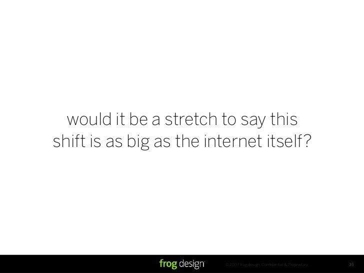 would it be a stretch to say this shift is as big as the internet itself?                               © 2007 frog design...