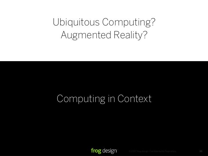 Ubiquitous Computing?  Augmented Reality?     Computing in Context                    © 2007 frog design. Confidential & Pr...