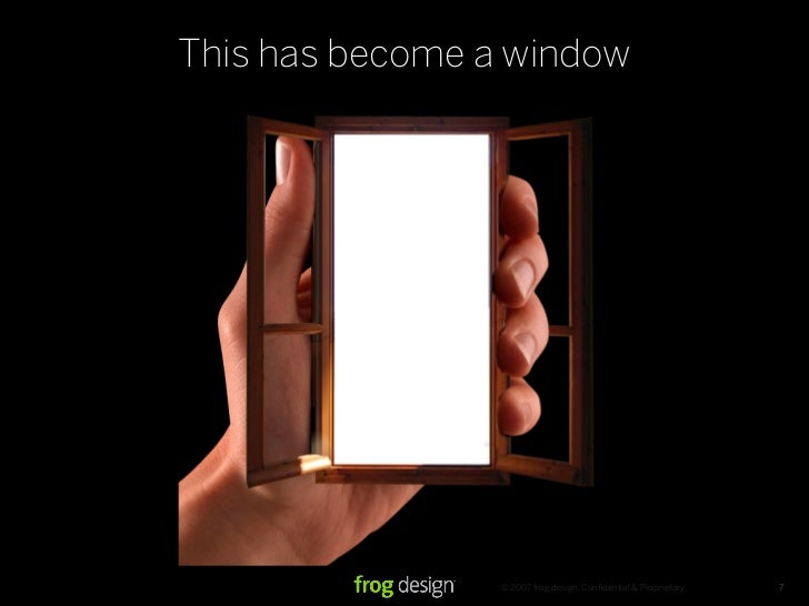 This has become a window                      © 2007 frog design. Confidential & Proprietary.   7