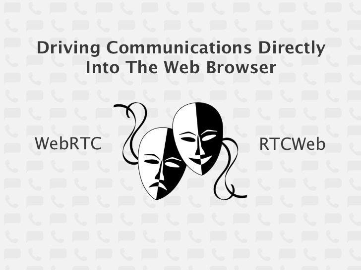 Driving Communications Directly      Into The Web BrowserWebRTC                 RTCWeb