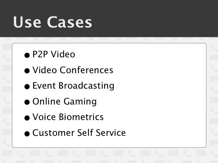 Use Cases • P2P Video • Video Conferences • Event Broadcasting • Online Gaming • Voice Biometrics • Customer Self Service