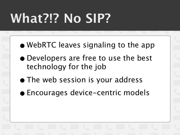 What?!? No SIP? • WebRTC leaves signaling to the app • Developers are free to use the best   technology for the job • The ...