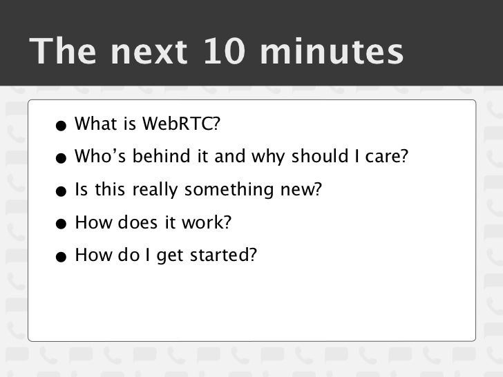 The next 10 minutes • What is WebRTC? • Who's behind it and why should I care? • Is this really something new? • How does ...