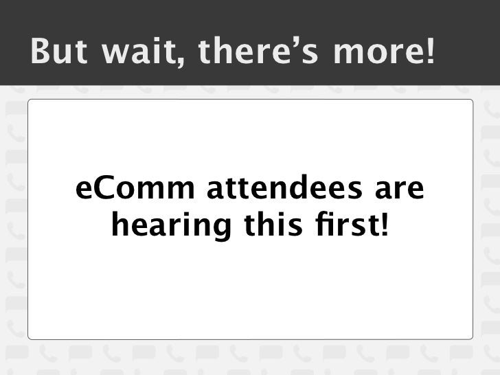 But wait, there's more!  eComm attendees are    hearing this first!
