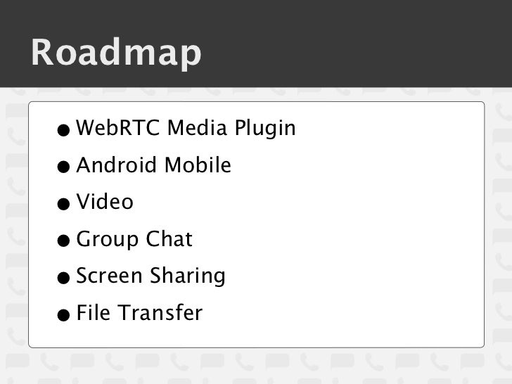 Roadmap• WebRTC Media Plugin• Android Mobile• Video• Group Chat• Screen Sharing• File Transfer