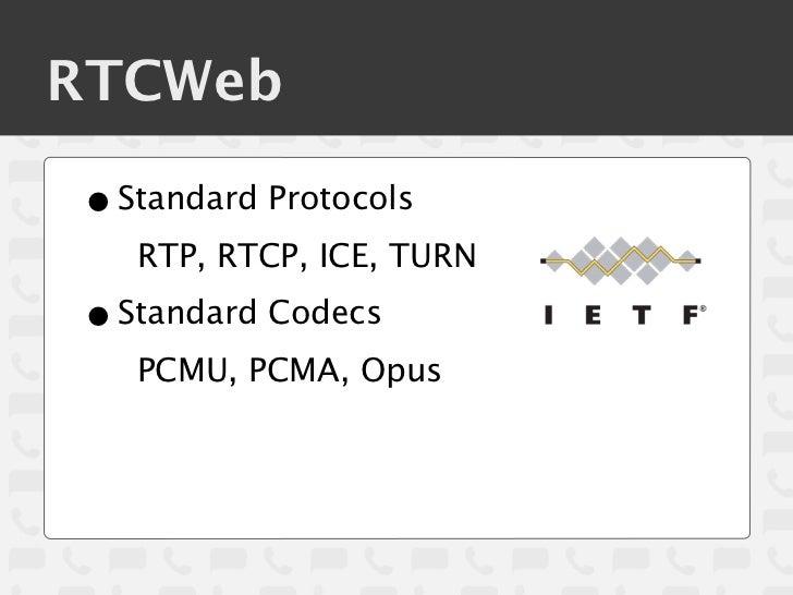 RTCWeb• Standard Protocols   RTP, RTCP, ICE, TURN• Standard Codecs   PCMU, PCMA, Opus
