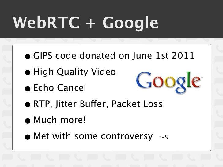 WebRTC + Google • GIPS code donated on June 1st 2011 • High Quality Video • Echo Cancel • RTP, Jitter Buffer, Packet Loss ...