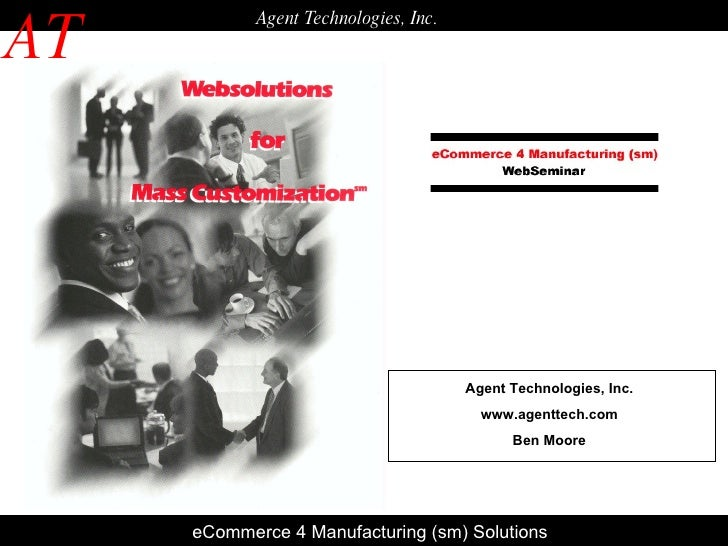 E eCommerce 4 Manufacturing (sm) Solutions AT Agent Technologies, Inc. Agent Technologies, Inc. www.agenttech.com Ben Moore