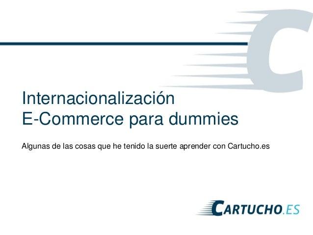 Internacionalización E-Commerce para dummies Algunas de las cosas que he tenido la suerte aprender con Cartucho.es