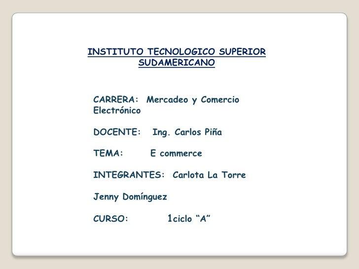INSTITUTO TECNOLOGICO SUPERIOR SUDAMERICANO<br />CARRERA:  Mercadeo y Comercio                           Electrónico<br />...