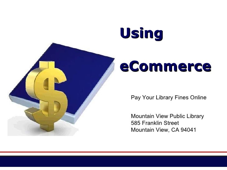 Using eCommerce Mountain View Public Library 585 Franklin Street Mountain View, CA 94041 Pay Your Library Fines Online