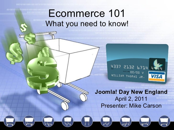 Ecommerce 101 What you need to know! Joomla! Day New England April 2, 2011 Presenter: Mike Carson